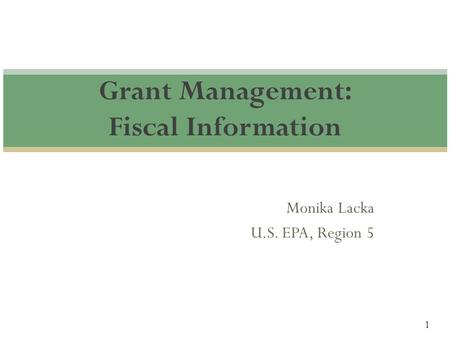 1 Monika Lacka U.S. EPA, Region 5 Grant Management: Fiscal Information.