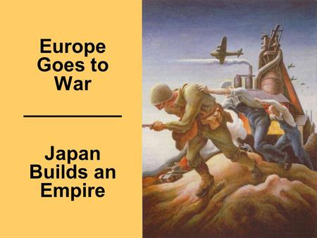 1 Europe Goes to War _________ Japan Builds an Empire.