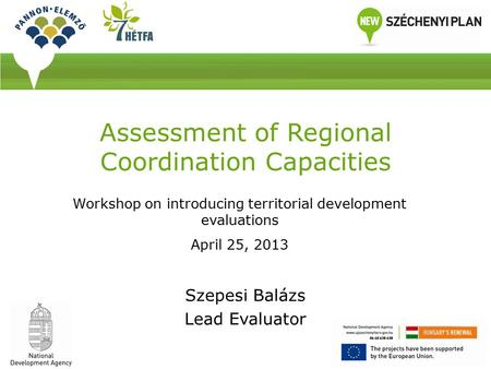 Assessment of Regional Coordination Capacities Szepesi Balázs Lead Evaluator Workshop on introducing territorial development evaluations April 25, 2013.