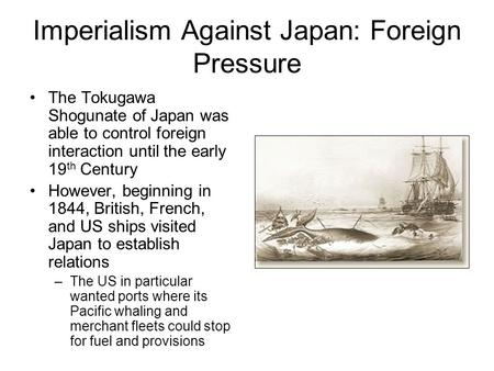 Imperialism Against Japan: Foreign Pressure The Tokugawa Shogunate of Japan was able to control foreign interaction until the early 19 th Century However,