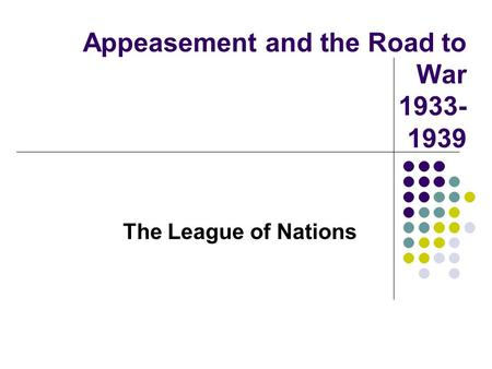 Appeasement and the Road to War 1933- 1939 The League of Nations.