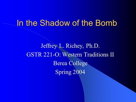 In the Shadow of the Bomb Jeffrey L. Richey, Ph.D. GSTR 221-O: Western Traditions II Berea College Spring 2004.