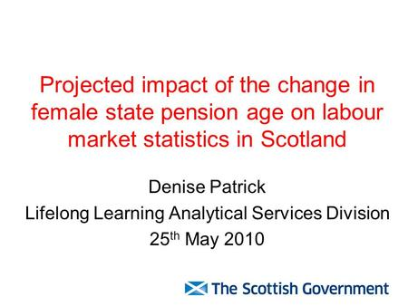 Projected impact of the change in female state pension age on labour market statistics in Scotland Denise Patrick Lifelong Learning Analytical Services.