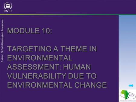 Division Of Early Warning And Assessment MODULE 10: TARGETING A THEME IN ENVIRONMENTAL ASSESSMENT: HUMAN VULNERABILITY DUE TO ENVIRONMENTAL CHANGE.