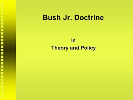 "Bush Jr. Doctrine In Theory and Policy. Theory/Policy: National Security Strategy Introductory Bush Statement:  defense of ""freedom, democracy and free."