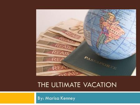 The Ultimate Vacation By: Marisa Kenney.