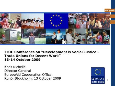 "EuropeAid 1 ITUC Conference on ""Development is Social Justice – Trade Unions for Decent Work"" 13-14 October 2009 Koos Richelle Director General EuropeAid."