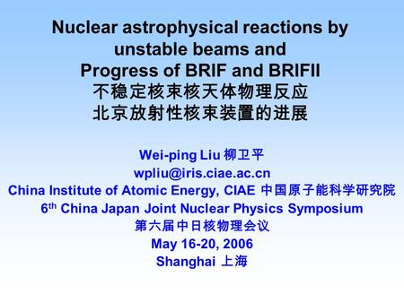 Nuclear astrophysical reactions by unstable beams and Progress of BRIF and BRIFII 不稳定核束核天体物理反应 北京放射性核束装置的进展 Wei-ping Liu 柳卫平 China.