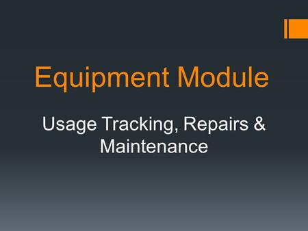 Equipment Module Usage Tracking, Repairs & Maintenance.