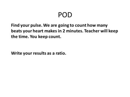 POD Find your pulse. We are going to count how many beats your heart makes in 2 minutes. Teacher will keep the time. You keep count. Write your results.