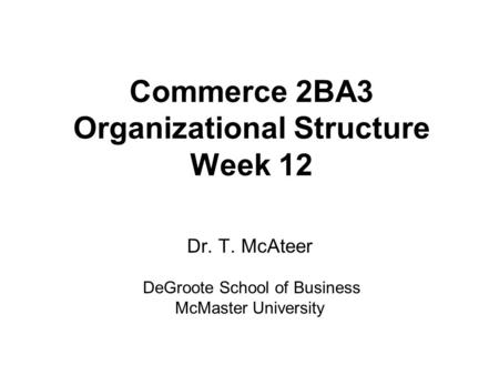 Commerce 2BA3 Organizational Structure Week 12 Dr. T. McAteer DeGroote School of Business McMaster University.