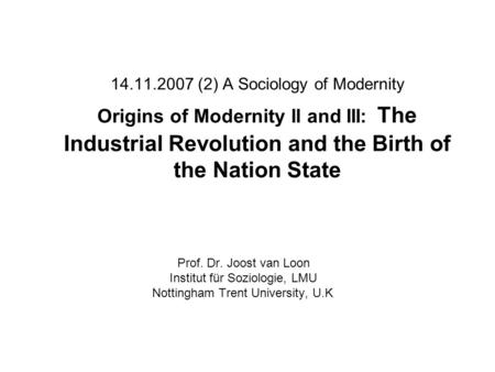 14.11.2007 (2) A Sociology of Modernity Origins of Modernity II and III: The Industrial Revolution and the Birth of the Nation State Prof. Dr. Joost van.