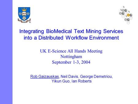 Integrating BioMedical Text Mining Services into a Distributed Workflow Environment Rob Gaizauskas, Neil Davis, George Demetriou, Yikun Guo, Ian Roberts.