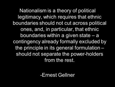Nationalism is a theory of political legitimacy, which requires that ethnic boundaries should not cut across political ones, and, in particular, that ethnic.