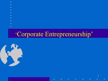 1 ' Corporate Entrepreneurship'. 2 Corporate Entrepreneurship Introduction –(linking with other concepts of entrepreneurship) Venturing –(company activities)