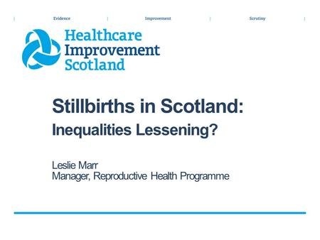 Stillbirths in Scotland: Inequalities Lessening? Leslie Marr Manager, Reproductive Health Programme.