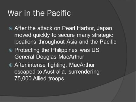 War in the Pacific  After the attack on Pearl Harbor, Japan moved quickly to secure many strategic locations throughout Asia and the Pacific  Protecting.