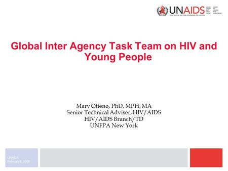February 8, 2008 UNAIDS Global Inter Agency Task Team on HIV and Young People Mary Otieno, PhD, MPH, MA Senior Technical Adviser, HIV/AIDS HIV/AIDS Branch/TD.