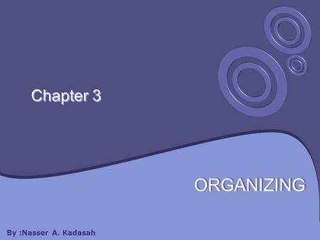 Chapter 3 ORGANIZING By :Nasser A. Kadasah. Chapter 3 will cover: 3.1 Organization Theory 3.3 Types of Organizations 3.5 Centralization & Decentralization.
