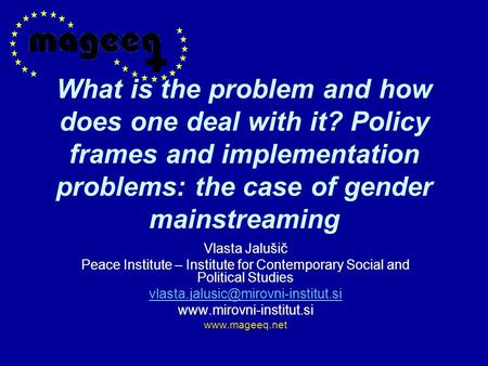 What is the problem and how does one deal with it? Policy frames and implementation problems: the case of gender mainstreaming Vlasta Jalušič Peace Institute.