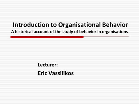 Introduction to Organisational Behavior A historical account of the study of behavior in organisations Lecturer: Eric Vassilikos.
