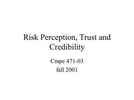 Risk Perception, Trust and Credibility Cmpe 471-03 fall 2001.