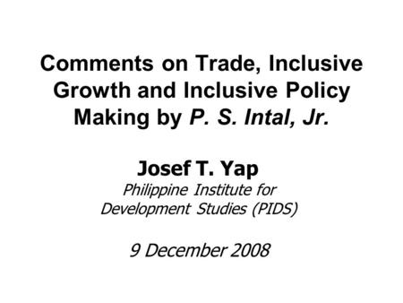 Comments on Trade, Inclusive Growth and Inclusive Policy Making by P. S. Intal, Jr. Josef T. Yap Philippine Institute for Development Studies (PIDS) 9.
