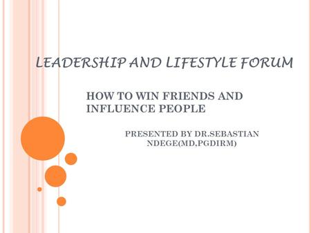 LEADERSHIP AND LIFESTYLE FORUM HOW TO WIN FRIENDS AND INFLUENCE PEOPLE PRESENTED BY DR.SEBASTIAN NDEGE(MD,PGDIRM)