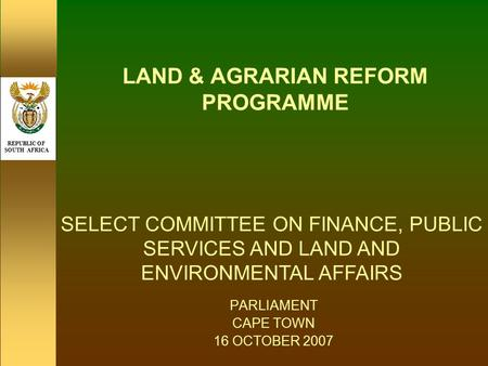 REPUBLIC OF SOUTH AFRICA LAND & AGRARIAN REFORM PROGRAMME PARLIAMENT CAPE TOWN 16 OCTOBER 2007 SELECT COMMITTEE ON FINANCE, PUBLIC SERVICES AND LAND AND.