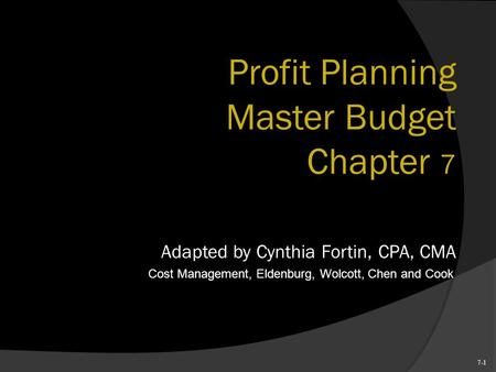7-1 Profit Planning Master Budget Chapter 7 Adapted by Cynthia Fortin, CPA, CMA Cost Management, Eldenburg, Wolcott, Chen and Cook.