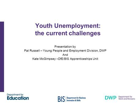 Youth Unemployment: the current challenges Presentation by Pat Russell – Young People and Employment Division, DWP And Kate McGimpsey –DfE/BIS Apprenticeships.