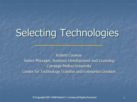 © Copyright 2007-2008 Robert D. Conway All Rights Reserved 1 Selecting Technologies Robert Conway Senior Manager, Business Development and Licensing Carnegie.