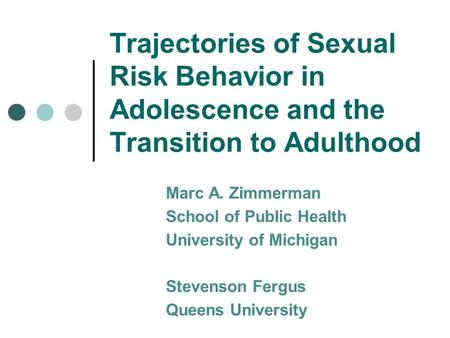 Trajectories of Sexual Risk Behavior in Adolescence and the Transition to Adulthood Marc A. Zimmerman School of Public Health University of Michigan Stevenson.