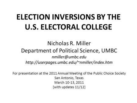 ELECTION INVERSIONS BY THE U.S. ELECTORAL COLLEGE Nicholas R. Miller Department of Political Science, UMBC