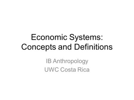 Economic Systems: Concepts and Definitions IB Anthropology UWC Costa Rica.