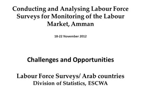 Conducting and Analysing Labour Force Surveys for Monitoring of the Labour Market, ِِ Amman 18-22 November 2012 Challenges and Opportunities Labour Force.
