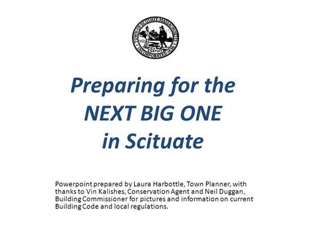 Preparing for the NEXT BIG ONE in Scituate Powerpoint prepared by Laura Harbottle, Town Planner, with thanks to Vin Kalishes, Conservation Agent and Neil.