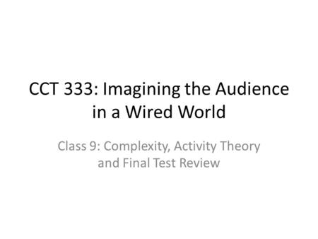 CCT 333: Imagining the Audience in a Wired World Class 9: Complexity, Activity Theory and Final Test Review.