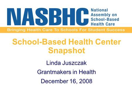 School-Based Health Center Snapshot Linda Juszczak Grantmakers in Health December 16, 2008.
