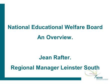 National Educational Welfare Board An Overview. Jean Rafter. Regional Manager Leinster South.