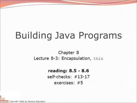 Copyright 2008 by Pearson Education Building Java Programs Chapter 8 Lecture 8-3: Encapsulation, this reading: 8.5 - 8.6 self-checks: #13-17 exercises: