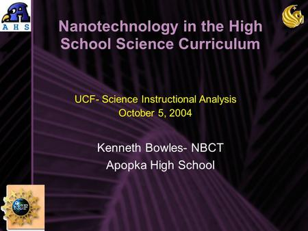 Nanotechnology in the High School Science Curriculum Kenneth Bowles- NBCT Apopka High School UCF- Science Instructional Analysis October 5, 2004.