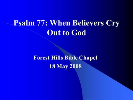 Psalm 77: When Believers Cry Out to God Forest Hills Bible Chapel 18 May 2008.