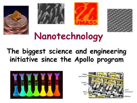 Nanotechnology The biggest science and engineering initiative since the Apollo program.