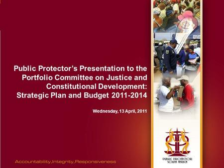 Public Protector's Presentation to the Portfolio Committee on Justice and Constitutional Development: Strategic Plan and Budget 2011-2014 Wednesday, 13.