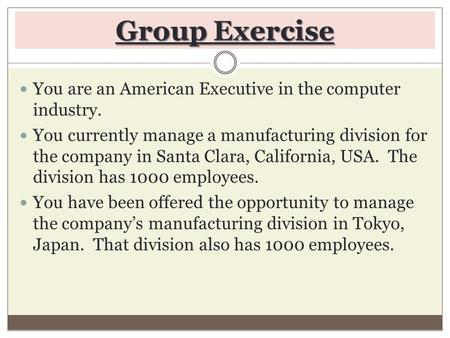Group Exercise You are an American Executive in the computer industry. You currently manage a manufacturing division for the company in Santa Clara, California,