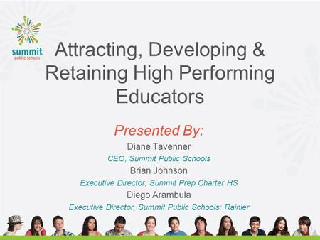 Attracting, Developing & Retaining High Performing Educators Presented By: Diane Tavenner CEO, Summit Public Schools Brian Johnson Executive Director,
