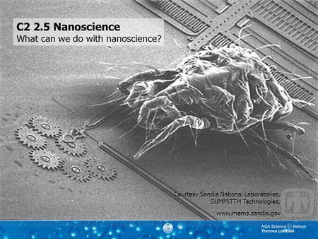 Courtesy Sandia National Laboratories, SUMMiTTM Technologies, www.mems.sandia.gov C2 2.5 Nanoscience What can we do with nanoscience?