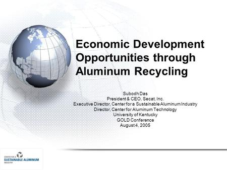 Economic Development Opportunities through Aluminum Recycling Subodh Das President & CEO, Secat, Inc. Executive Director, Center for a Sustainable Aluminum.