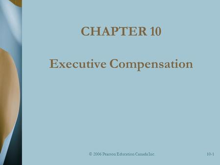 © 2006 Pearson Education Canada Inc.10-1 CHAPTER 10 Executive Compensation.